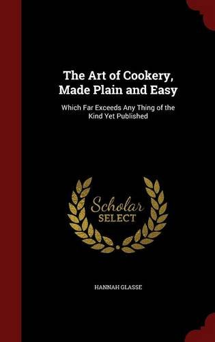 The Art of Cookery, Made Plain and Easy: Which Far Exceeds Any Thing of the Kind Yet Published by Hannah Glasse