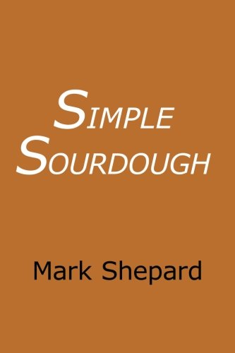 Simple Sourdough: Make Your Own Starter Without Store-Bought Yeast and Bake the Best Bread in the World With This Simplest of Recipes for Making Sourdough (or Sour Dough)