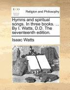 Hymns and spiritual songs. In three books. ... By I. Watts, D.D. The seventeenth edition.