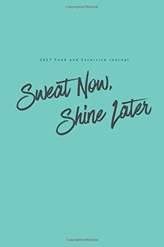 2017 Food and Exercise Journal Sweat Now, Shine Later: (6x9 Fitness Journal)