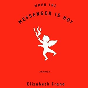 When the Messenger Is Hot | [Elizabeth Crane]