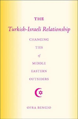 The Turkish-Israeli Relationship: Changing Ties of Middle Eastern Outsiders, Bengio, Ofra