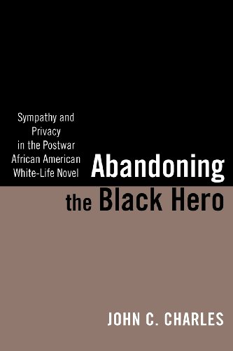 Abandoning the Black Hero: Sympathy and Privacy in the Postwar African American White-Life Novel (The American Literatur
