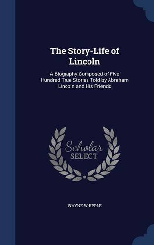 The Story-Life of Lincoln: A Biography Composed of Five Hundred True Stories Told by Abraham Lincoln and His Friends
