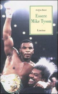 Essere Mike Tyson. Vita, successi ed eccessi del piu discusso campione della storia della boxe