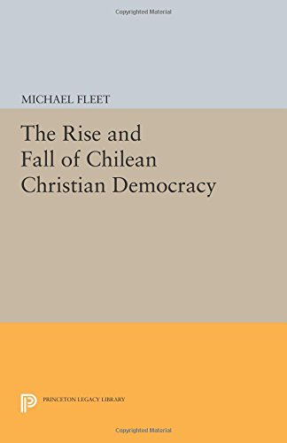 The Rise and Fall of Chilean Christian Democracy (Princeton Legacy Library)