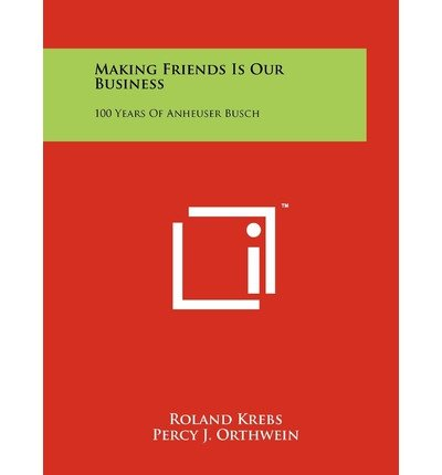 -making-friends-is-our-business-100-years-of-anheuser-busch-krebs-roland-author-paperback-2011