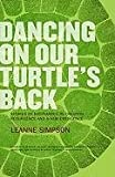 Dancing On Our Turtles Back: Stories of Nishnaabeg Re-Creation, Resurgence, and a New Emergence