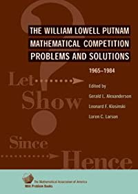 THE WILLIAM LOWELL PUTNAM MATHEMATICAL COMPETITION 1965-1984: PROBLEMS AND SOLUTIONS