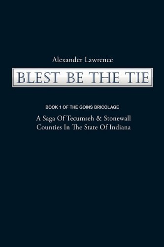 Blest Be the Tie: Book 1: The Goins Bricolage: A Saga of Tecumseh & Stonewall Counties in the State of Indiana