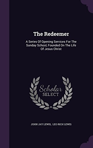 The Redeemer: A Series Of Opening Services For The Sunday School, Founded On The Life Of Jesus Christ