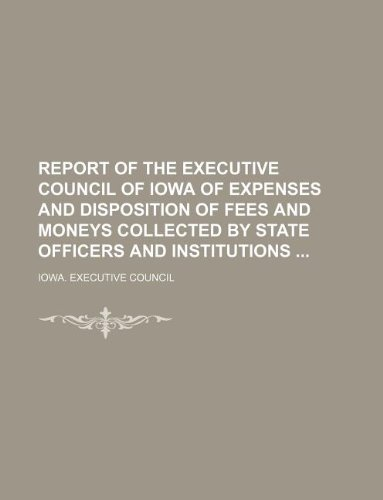 Report of the Executive Council of Iowa of expenses and disposition of fees and moneys collected by state officers and institutions