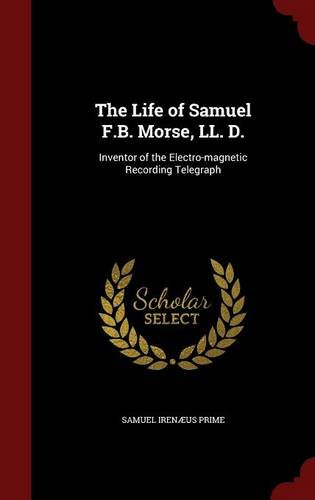 The Life of Samuel F.B. Morse, LL. D.: Inventor of the Electro-magnetic Recording Telegraph