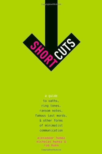 Short Cuts: A Guide to Oaths, Ring Tones, Ransom Notes, Famous Last Words, and Other Forms of Minimalist Communication