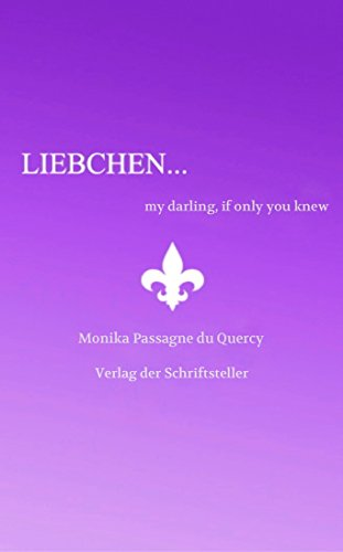 Monika Passagne du Quercy - Liebchen, my darling if only you knew: Liebchen, my darling if only you knew how... (Liebchen, my darling, if only you knew Book 1)