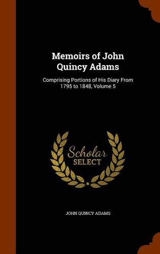Memoirs of John Quincy Adams: Comprising Portions of His Diary From 1795 to 1848, Volume 5