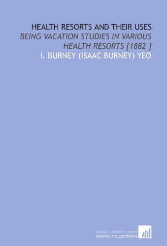 Health Resorts and Their Uses: Being Vacation Studies in Various Health Resorts [1882 ]