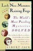 Loch Ness Monsters and Raining Frogs: The World's Most Puzzling Mysteries Solved, Albert Jack