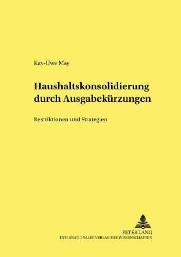 Haushaltskonsolidierung Durch Ausgabekuerzungen: Restriktionen Und Strategien (Hohenheimer Volkswirtschaftliche Schriften)