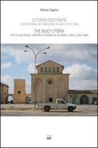 L'utopia costruita. Centri rurali di fondazione in Libia (1934-1940). Ediz. italiana e inglese