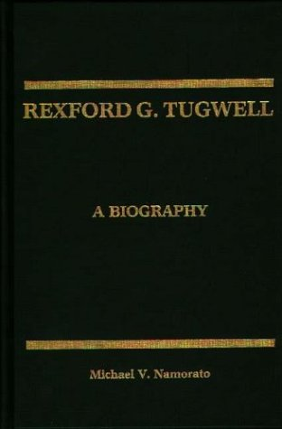 Rexford G. Tugwell: A Biography