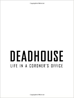 Deadhouse: Life in a Coroner's Office 1st Edition
