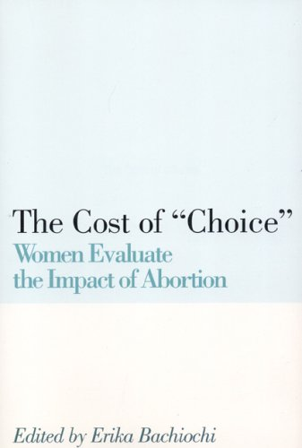 The Cost of Choice : Women Evalute the Impact of Abortion, JEAN BETHKE ELSHTAIN, ERIKA BACHIOCHI