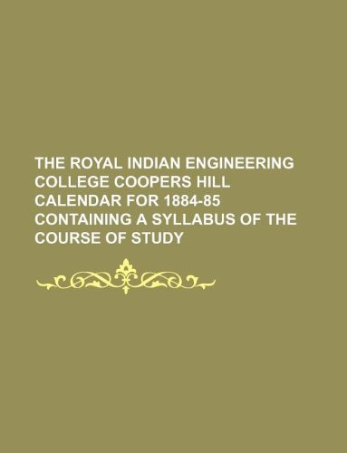 The Royal Indian Engineering College Coopers Hill Calendar for 1884-85 Containing a Syllabus of the Course of Study