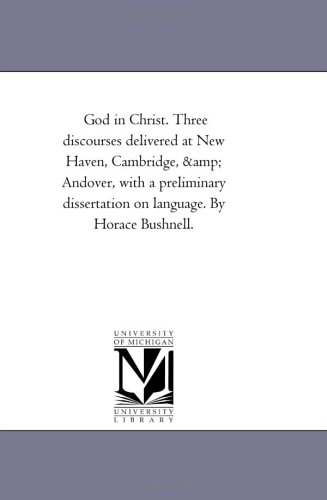 God In Christ. Three Discourses Delivered At New Haven, Cambridge, & Andover, With A Preliminary Dissertation On Language. By Horace Bushnell.