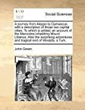 A journey from Aleppo to Damascus: with a description of those two capital cities. To which is added, an account of the Maronites inhabiting Mount ... and tragical end of Mostafa, a Turk. (1170812589) by Green, John