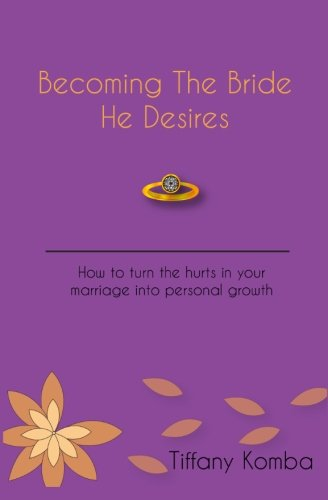 Becoming The Bride He Desires: How to turn the hurts in your marriage into personal growth