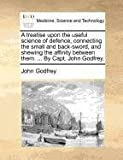 A treatise upon the useful science of defence, connecting the small and back-sword, and shewing the affinity between them. ... By Capt. John Godfrey.