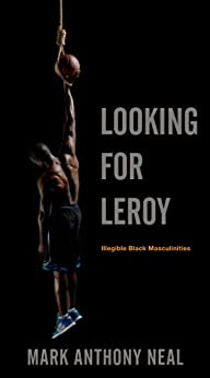 Looking for Leroy : illegible black masculinities