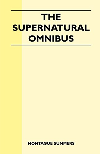 The Supernatural Omnibus: Being a Collection of Stories of Apparitions, Witchcraft, Werewolves, Diabolism, Necromancy, Satanism, Divination, Sorcery, Goetry, Voodoo, Possession, Occult, Doom and Destiny