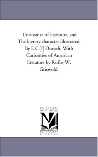 Curiosities of Literature, and the Literary Character Illustrated. by I. C.[!] Disraeli. With Curiosities of American Literature by Rufus W. Griswold.