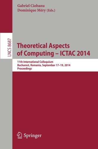 Theoretical Aspects Of Computing - Ictac 2014: 11Th International Colloquium, Bucharest, Romania, September 17-19, 2014. Proceedings (Lecture Notes In ... Computer Science And General Issues)