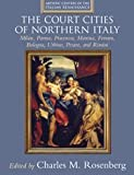 The Court Cities of Northern Italy: Milan, Parma, Piacenza, Mantua, Ferrara, Bologna, Urbino, Pesaro, and Rimini (Artistic Centers of the Italian Renaissance)