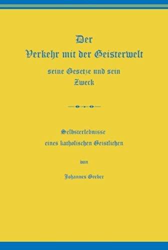 Johannes Greber - Der Verkehr mit der Geisterwelt, seine Gesetze und sein Zweck: Selbsterlebnisse eines katholischen Geistlichen (German Edition)