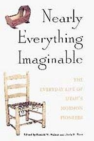 Nearly Everything Imaginable : The Everyday Life of Utahs Mormon Pioneers, RONALD W. WALKER, DORIS R. DANT