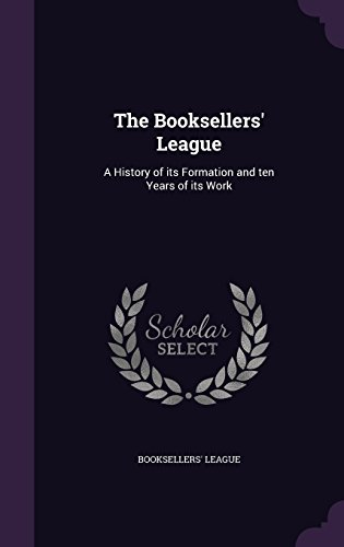 The Booksellers' League: A History of its Formation and ten Years of its Work