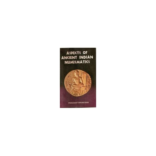 Aspects of Ancient Indian Numismatics Prashant Srivastava