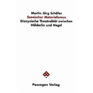 Szenischer Materialismus. Dionysische Theatralität zwischen Hölderlin und Hegel (Passagen Literatu
