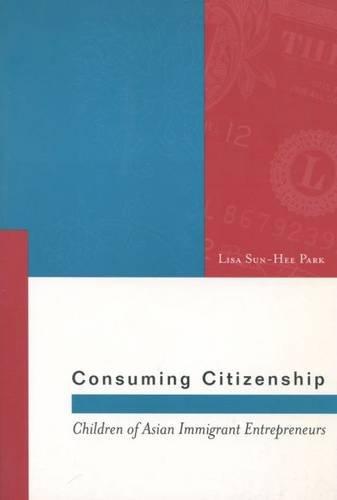 Consuming Citizenship: Children of Asian Immigrant Entrepreneurs (Asian America)