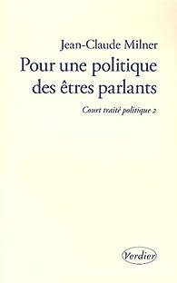 Pour une politique des �tres parlants : Court trait� politique 2 par Jean-Claude Milner
