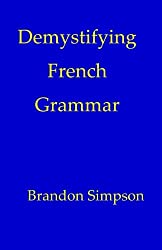 Demystifying French Grammar: Advanced French Grammar, Clarifying the Accents, Adjectives, Determiners, Questions/Negation, Pronouns, Prepositions, Imparfait/Passé Composé, & the French Subjunctive by Small Town Press