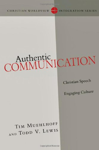 Authentic Communication: Christian Speech Engaging Culture (Christian Worldview Integration) (Christian Worldview Integration Series), Tim Muehlhoff, Todd V. Lewis