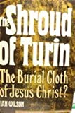 The Shroud of Turin: The Burial Cloth of Jesus Christ?