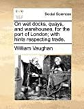 On wet docks, quays, and warehouses, for the port of London; with hints respecting trade. (1170701973) by Vaughan, William