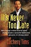 It's Never Too Late: How a Teenage Criminal Found His Divine Destiny and Became an Entrepreneur and Pastor of a Thriving Church with a Global Ministry