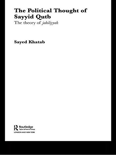 The Political Thought of Sayyid Qutb: The Theory of Jahiliyyah (Routledge Studies in Political Islam)